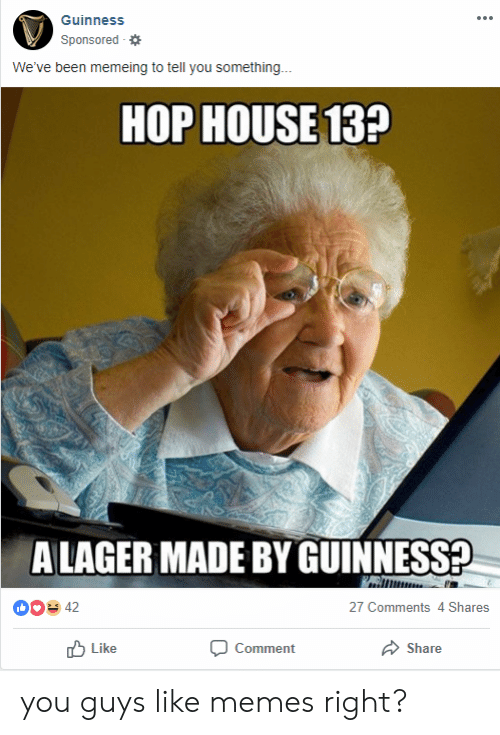 Memes, Been, and Guinness: Guinness  Sponsored  We've been memeing to tell you something...  HOP HOUSE13?  ALAGER MADE BY GUINNESS?  00 42  27 Comments 4 Shares  Like  Share  Comment you guys like memes right?
