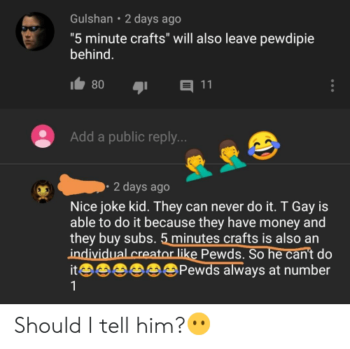 """Facepalm, Money, and Never: Gulshan 2 days ago  """"5 minute crafts"""" will also leave pewdipie  behind.  80  11  Add a public reply..  2 days ago  Nice joke kid. They can never do it. T Gay is  able to do it because they have money and  they buy subs. 5 minutes crafts is also an  individual creator like Pewds. So he can't do  itPewds always at number Should I tell him?😶"""