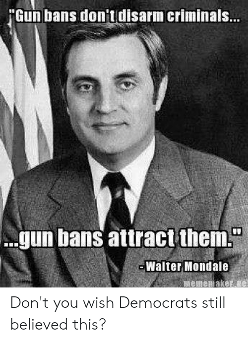 Memes, 🤖, and Gun: 'Gun bans don'tdisarm criminals  gun bans attract them  Walter Mondale Don't you wish Democrats still believed this?