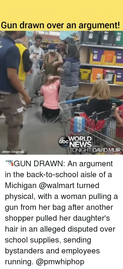Abc, Memes, and School: Gun drawn over an argument!  WORLD  abc  QDNEWS  WITH  TONIGHT DAVID MUIR  James Dingeldey 🔫GUN DRAWN: An argument in the back-to-school aisle of a Michigan @walmart turned physical, with a woman pulling a gun from her bag after another shopper pulled her daughter's hair in an alleged disputed over school supplies, sending bystanders and employees running. @pmwhiphop