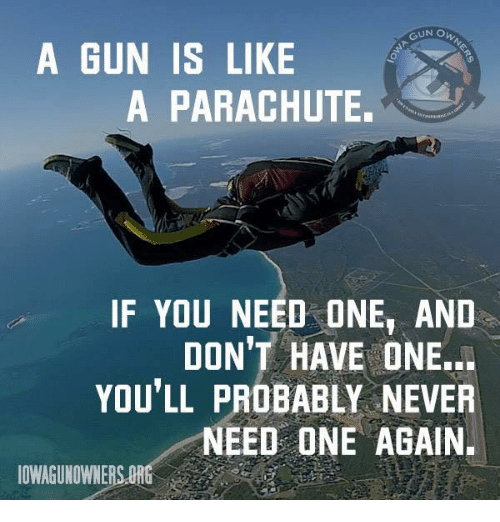 Memes, Never, and 🤖: GUN O  A GUN IS LIKE  A PARACHUTE.  IF YOU NEED ONE, AND  DON'T HAVE ONE..  YOU'LL PROBABLY NEVER  NEED ONE AGAIN.  OWAGUNOWNERS.ORG