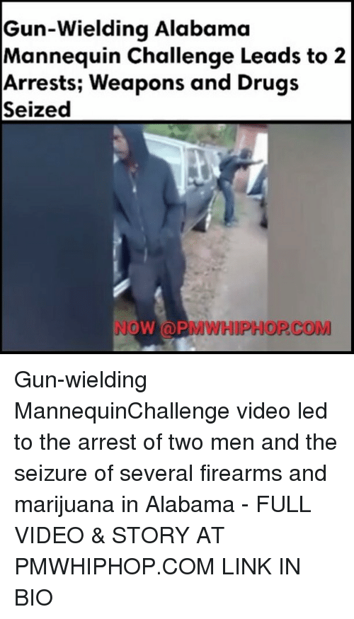 Drugs, Guns, and Memes: Gun-wielding Alabama  Mannequin Challenge Leads to 2  Arrests; Weapons and Drugs  Seized  NOW (a PMWHIPHOP COM Gun-wielding MannequinChallenge video led to the arrest of two men and the seizure of several firearms and marijuana in Alabama - FULL VIDEO & STORY AT PMWHIPHOP.COM LINK IN BIO