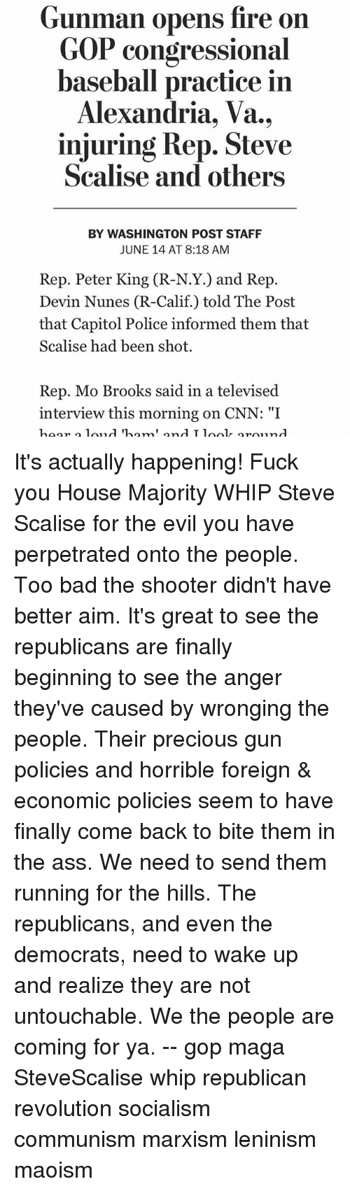 """Ass, Bad, and Baseball: Gunman opens fire on  GOP congressional  baseball practice in  Alexandria, Va.,  injuring Rep. Steve  Scalise and others  BY WASHINGTON POST STAFF  JUNE 14 AT 8:18 AM  Rep. Peter King (R-N.Y.) and Rep.  Devin Nunes (R-Calif.) told The Post  that Capitol Police informed them that  Scalise had been shot  Rep. Mo Brooks said in a televised  interview this morning on CNN: """"I  hoor  d Thom  ond T lool round It's actually happening! Fuck you House Majority WHIP Steve Scalise for the evil you have perpetrated onto the people. Too bad the shooter didn't have better aim. It's great to see the republicans are finally beginning to see the anger they've caused by wronging the people. Their precious gun policies and horrible foreign & economic policies seem to have finally come back to bite them in the ass. We need to send them running for the hills. The republicans, and even the democrats, need to wake up and realize they are not untouchable. We the people are coming for ya. -- gop maga SteveScalise whip republican revolution socialism communism marxism leninism maoism"""