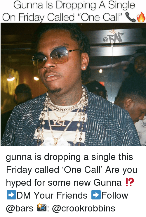 "Friday, Friends, and Memes: Gunna ls Dropping A Single  On Friday Called ""One Call"" gunna is dropping a single this Friday called 'One Call' Are you hyped for some new Gunna ⁉️ ➡️DM Your Friends ➡️Follow @bars 📸: @crookrobbins"