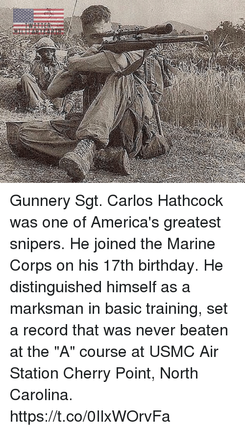 "Birthday, Memes, and North Carolina: Gunnery Sgt. Carlos Hathcock was one of America's greatest snipers. He joined the Marine Corps on his 17th birthday. He distinguished himself as a marksman in basic training, set a record that was never beaten at the ""A"" course at USMC Air Station Cherry Point, North Carolina. https://t.co/0IlxWOrvFa"