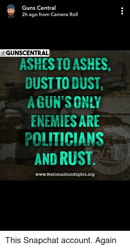 Guns, Snapchat, and Camera: Guns Central  2h ago from Camera Roll  GUNSCENTRAL  ASHESTO ASHES  DUSTTO DUST,  AGUN SONLY  ENEMIES ARE  POLITICIANS  AND RUST  www.NationalGunRights.org