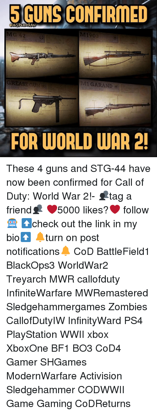 Guns, Memes, and PlayStation: GUNS CONFIRMED  eyESPERGRAN  M1903  GREASE GUN  1 GAR AND  FOR WORLD WAR 2! These 4 guns and STG-44 have now been confirmed for Call of Duty: World War 2!- 👥tag a friend👥 ❤️5000 likes?❤️ follow🤖 ⬆️check out the link in my bio⬆️ 🔔turn on post notifications🔔 CoD BattleField1 BlackOps3 WorldWar2 Treyarch MWR callofduty InfiniteWarfare MWRemastered Sledgehammergames Zombies CallofDutyIW InfinityWard PS4 PlayStation WWII xbox XboxOne BF1 BO3 CoD4 Gamer SHGames ModernWarfare Activision Sledgehammer CODWWII Game Gaming CoDReturns