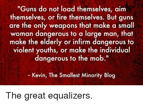 """Fire, Guns, and Memes: """"Guns do not load themselves, aim  themselves, or fire themselves. But guns  are the only weapons that make a small  woman dangerous to a large man, that  make the elderly or infirm dangerous to  violent youths, or make the individual  dangerous to the mob  Kevin, The Smallest Minority Blog The great equalizers."""
