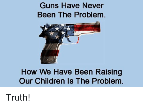 Children, Guns, and Memes: Guns Have Never  Been The Problem  How We Have Been Raising  Our Children Is The Problem Truth!