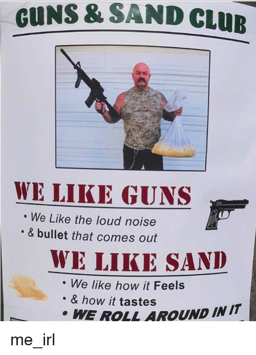 Club, Guns, and Irl: GUNS & SAND CLUB  WE LIKE GUNS  We Like the loud noise  & bullet that comes out  WE LIKE SAND  We like how it Feels  . & how it tastes  WE ROLL AROUND IN IT