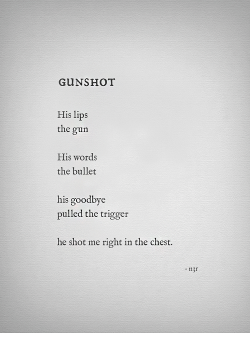 Gun, Trigger, and Words: GUNSHOT  His lips  the gun  His words  the bullet  his goodbye  pulled the trigger  he shot me right in the chest.  - n3r
