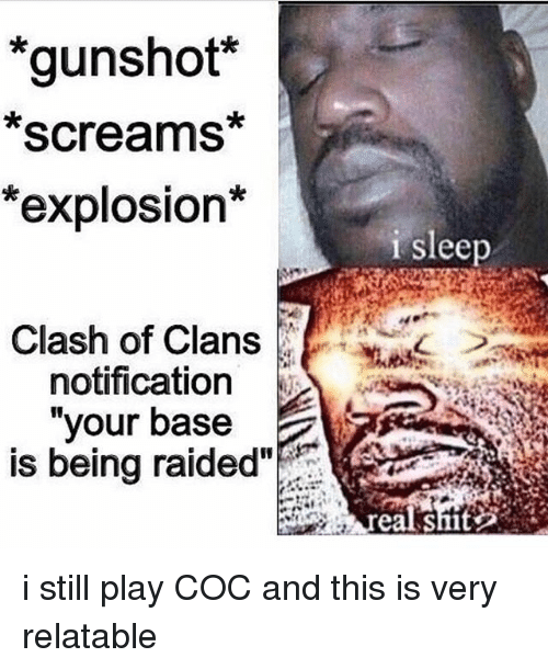 "Memes, Shit, and Clash of Clans: *gunshot  Screams  *explosion*  Clash of Clans  notification  your base  is being raided""  i sleep  real shit i still play COC and this is very relatable"