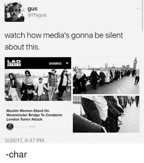 Memes, 🤖, and Condemned: gus  @ffsgus  watch how media's gonna be silent  about this.  CATEGORIES  Muslim Women Stand on  Westminster Bridge To Condemn  London Terror Attack  3/26/17, 6:47 PM -char