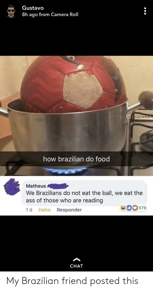Ass, Food, and Camera: Gustavo  8h ago from Camera Roll  how brazilian do food  Matheus  We Brazilians do not eat the ball,  ass of those who are reading  we eat the  579  1 d Haha Responder  CHAT My Brazilian friend posted this
