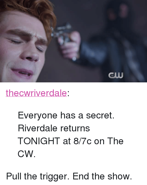 "Tumblr, Blog, and Http: GUU <p><a href=""http://thisisriverdale.com/post/165803615660/everyone-has-a-secret-riverdale-returns-tonight"" class=""tumblr_blog"">thecwriverdale</a>:</p>  <blockquote><p>Everyone has a secret. Riverdale returns TONIGHT at 8/7c on The CW. </p></blockquote>  <p>Pull the trigger. End the show.</p>"