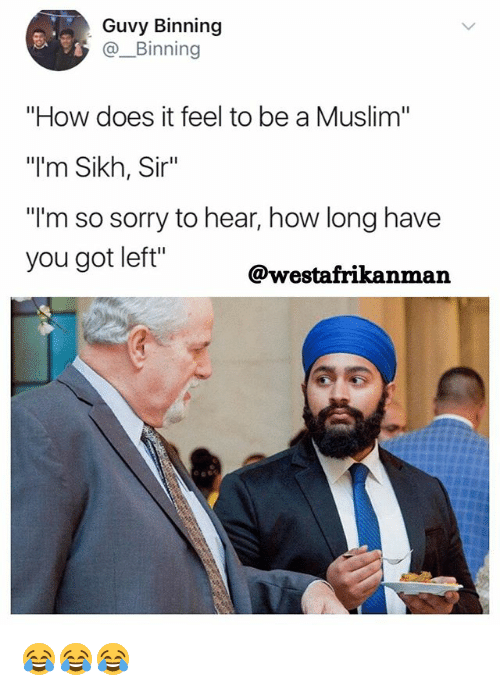 "Memes, Muslim, and Sorry: Guvy Binning  @. Binning  ""How does it feel to be a Muslim""  ""l'm Sikh, Sir""  ""l'm so sorry to hear, how long have  you got left""  @westafrikanman 😂😂😂"