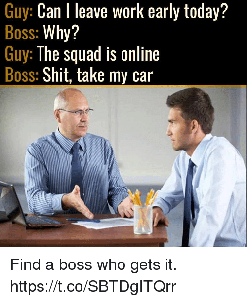 Shit, Squad, and Video Games: Guy: Can I leave work early today?  Boss: Why?  Guy: The squad is online  Boss: Shit, take my car Find a boss who gets it. https://t.co/SBTDgITQrr
