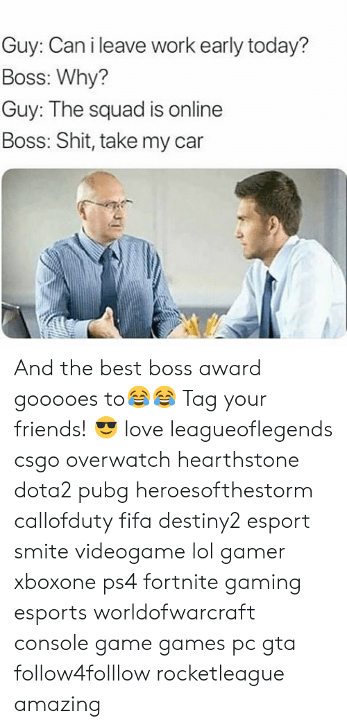 Fifa, Friends, and Lol: Guy: Can i leave work early today?  Boss: Why?  Guy: The squad is online  Boss: Shit, take my car  ar And the best boss award gooooes to😂😂 Tag your friends! 😎 love leagueoflegends csgo overwatch hearthstone dota2 pubg heroesofthestorm callofduty fifa destiny2 esport smite videogame lol gamer xboxone ps4 fortnite gaming esports worldofwarcraft console game games pc gta follow4folllow rocketleague amazing