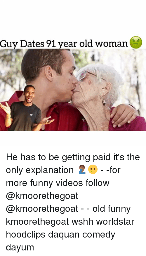 Daquan, Funny, and Memes: Guy Dates 91 year old woman  1  ID He has to be getting paid it's the only explanation 🤦🏾‍♂️😕 - -for more funny videos follow @kmoorethegoat @kmoorethegoat - - old funny kmoorethegoat wshh worldstar hoodclips daquan comedy dayum