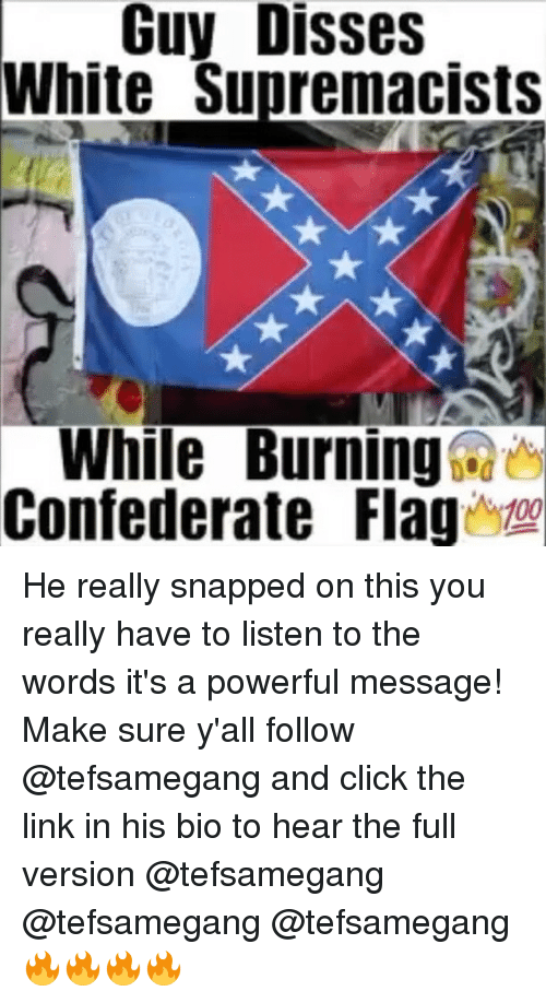 Click, Memes, and Link: Guy Disses  White Supremacists  While Burning  Confederate lag00 He really snapped on this you really have to listen to the words it's a powerful message! Make sure y'all follow @tefsamegang and click the link in his bio to hear the full version @tefsamegang @tefsamegang @tefsamegang 🔥🔥🔥🔥
