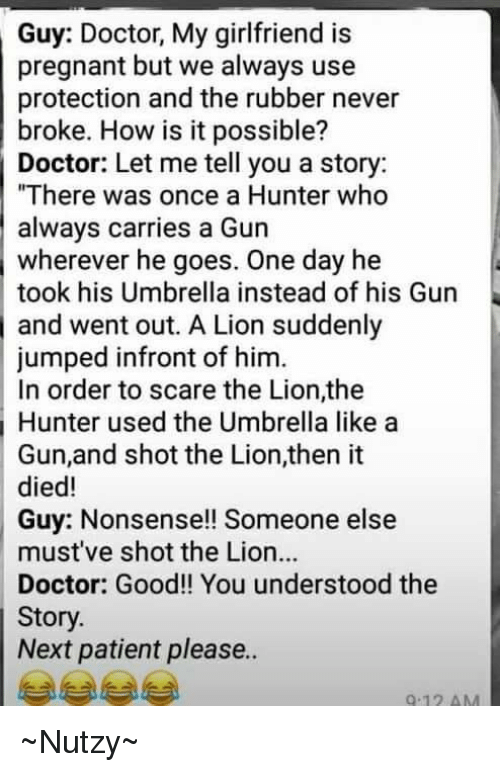 Doctor, Memes, and Pregnant: Guy: Doctor, My girlfriend is  pregnant but we always use  protection and the rubber never  broke. How is it possible?  Doctor: Let me tell you a story:  There was once a Hunter who  always carries a Gun  wherever he goes. One day he  took his Umbrella instead of his Gun  and went out. A Lion suddenly  jumped infront of him.  In order to scare the Lion,the  Hunter used the Umbrella like a  Gun,and shot the Lion,then it  died!  Guy: Nonsense!! Someone else  must've shot the Lion..  Doctor: Good!! You understood the  Story.  Next patient please..  9-12 AM ~Nutzy~