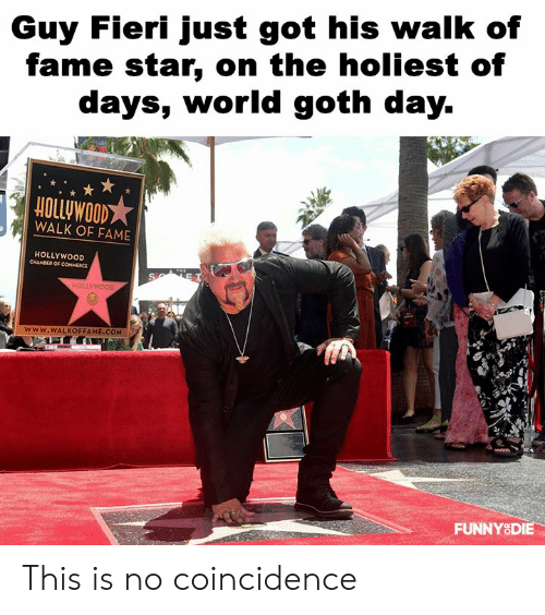 Dank, Guy Fieri, and Star: Guy Fieri just got his walk of  fame star, on the holiest of  days, worldgoth day.  HOLLUWOOD  WALK OF FAME  HOLLYWOOD  www.WALKOFFAME.COM  FUNNYSDIE This is no coincidence