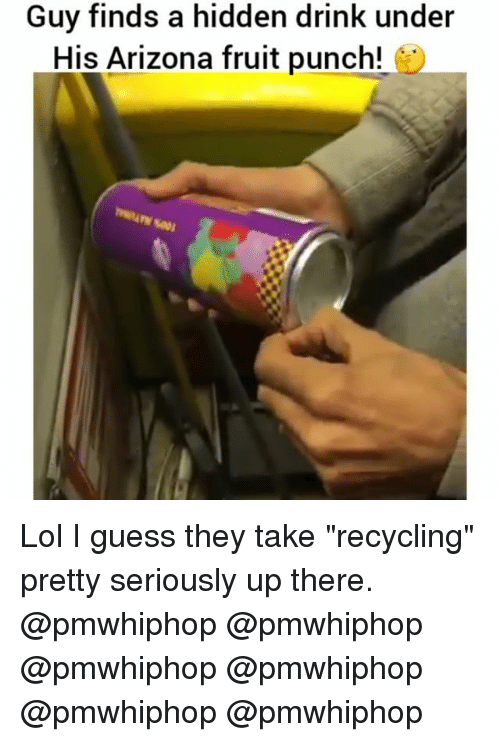"Lol, Memes, and Arizona: Guy finds a hidden drink under  His Arizona fruit punch! Lol I guess they take ""recycling"" pretty seriously up there. @pmwhiphop @pmwhiphop @pmwhiphop @pmwhiphop @pmwhiphop @pmwhiphop"