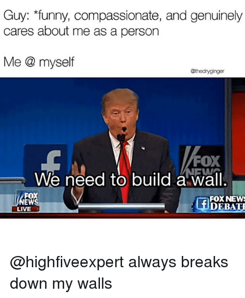 Funny, Memes, and News: Guy: funny, compassionate, and genuinely  cares about me as a person  Me myself  @thedryginger  FOX  We need to build a wall  FOX  FOX NEWS  DEBATU  LIVE @highfiveexpert always breaks down my walls