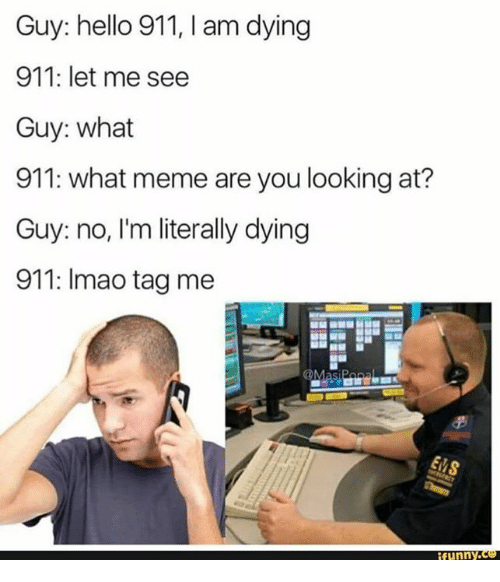 Funny, Hello, and Lmao: Guy: hello 911, am dying  911: let me see  Guy: what  911: what meme are you looking at?  Guy: no, I'm literally dying  911: lmao tag me  funny