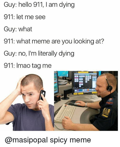 Hello, Meme, and Dank Memes: Guy: hello 911, I am dying  911: let me see  Guy: what  911: what meme are you looking at?  Guy: no, I'm literally dying  911: Imao tag me  Masi @masipopal spicy meme