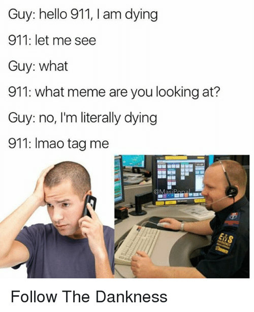 Hello, Lmao, and Meme: Guy: hello 911, I am dying  911: let me see  Guy: what  911: what meme are you looking at?  Guy: no, I'm literally dying  911: lmao tagme Follow The Dankness