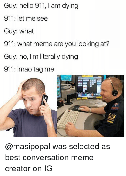Hello, Meme, and Memes: Guy: hello 911, I am dying  911: let me see  Guy: what  911: what meme are you looking at?  Guy: no, I'm literally dying  911: Imao tag me @masipopal was selected as best conversation meme creator on IG