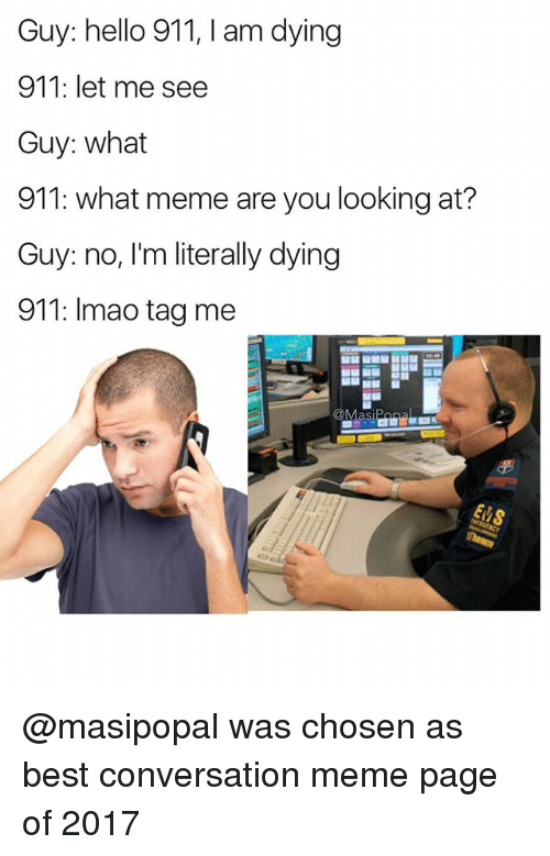Funny, Hello, and Meme: Guy: hello 911, I am dying  911: let me see  Guy: what  911: what meme are you looking at?  Guy: no, I'm literally dying  911: Imao tag me @masipopal was chosen as best conversation meme page of 2017