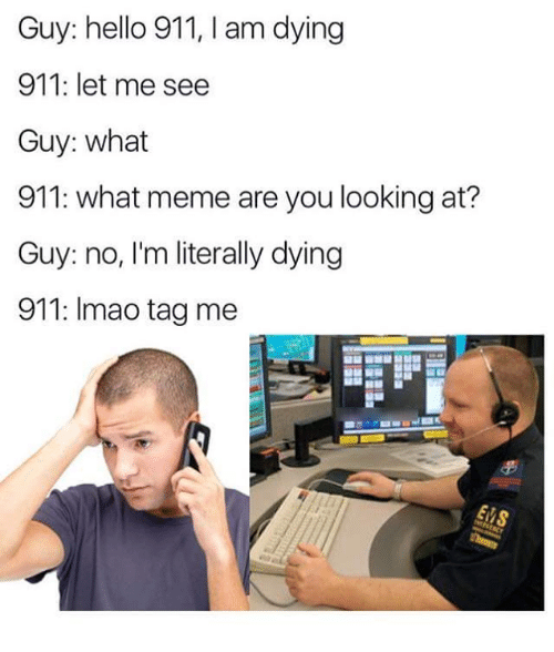 Hello, Meme, and Looking: Guy: hello 911, I am dying  911: let me see  Guy: what  911: what meme are you looking at?  Guy: no, I'm literally dying  911: Imao tag me