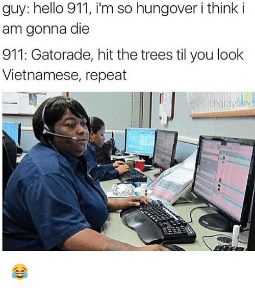 Dank, Gatorade, and Hello: guy: hello 911, i'm so hungover i think i  am gonna die  911: Gatorade, hit the trees til you look  Vietnamese, repeat  rgra 😂