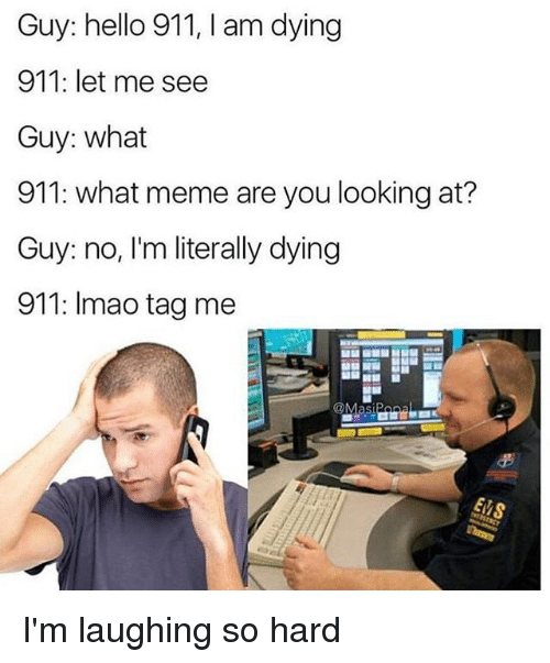 Hello, Lmao, and Meme: Guy: hello 911, l am dying  911: let me see  Guy: what  911: what meme are you looking at?  Guy: no, I'm literally dying  911: lmao tag me  @Masi I'm laughing so hard