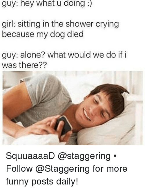 Being Alone, Crying, and Funny: guy: hey what u doing  girl: sitting in the shower crying  because my dog died  guy: alone? what would we do if i  was there?? SquuaaaaD @staggering • ➫➫➫ Follow @Staggering for more funny posts daily!