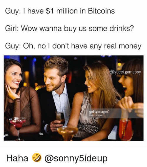 Gucci, Ironic, and Money: Guy: I have $1 million in Bitcoins  Girl: Wow wanna buy us some drinks?  Guy: Oh, no I don't have any real money  gucci.gameboy  UCCI,  gettyimages  Hybrid Images Haha 🤣 @sonny5ideup