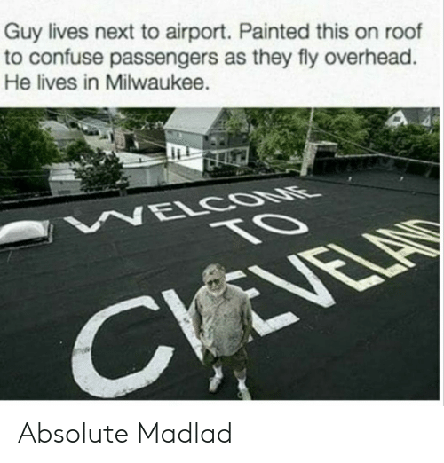 Milwaukee, Next, and Fly: Guy lives next to airport. Painted this on roof  to confuse passengers as they fly overhead  He lives in Milwaukee. Absolute Madlad