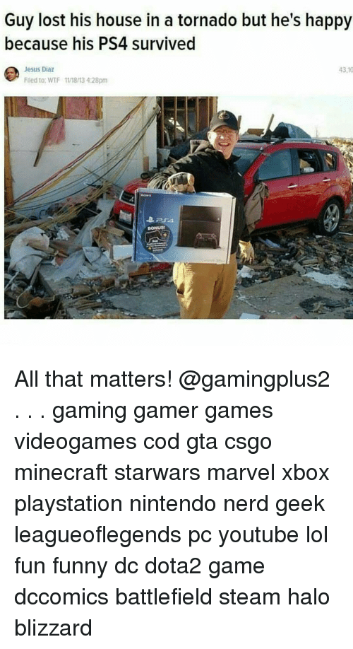 Memes, Minecraft, and Blizzard: Guy lost his house in a tornado but he's happy  because his PS4 survived  Jesus Diaz  4310  Filed to: WTF 111813 4.28pm All that matters! @gamingplus2 . . . gaming gamer games videogames cod gta csgo minecraft starwars marvel xbox playstation nintendo nerd geek leagueoflegends pc youtube lol fun funny dc dota2 game dccomics battlefield steam halo blizzard