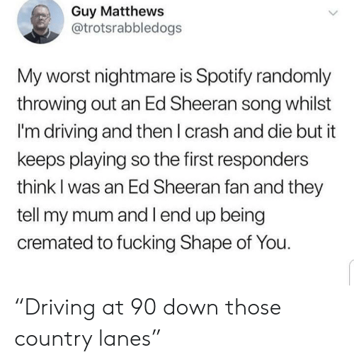 "Driving, Fucking, and Ed Sheeran: Guy Matthews  @trotsrabbledogs  My worst nightmare is Spotify randomly  throwing out an Ed Sheeran song whilst  I'm driving and then I crash and die but it  keeps playing so the first responders  think I was an Ed Sheeran fan and they  tell my mum and l end up being  cremated to fucking Shape of You. ""Driving at 90 down those country lanes"""
