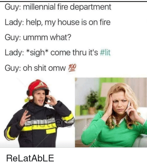 Anaconda, Fire, and It's Lit: Guy: millennial fire department  Lady: help, my house is on fire  Guy: ummm what?  Lady: *sigh* come thru it's #lit  Guy: oh shit omw 100