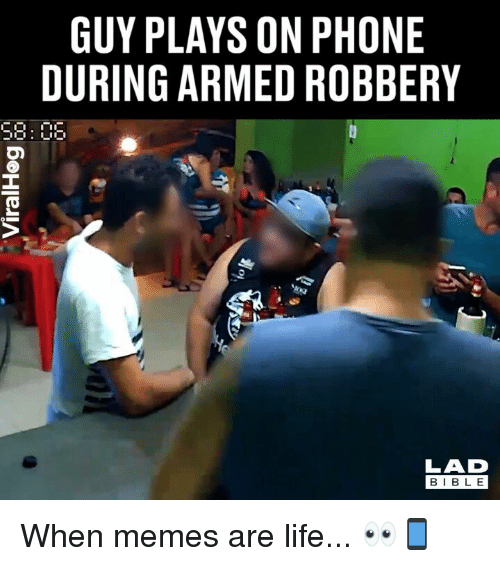 Life, Memes, and Phone: GUY PLAYS ON PHONE  DURING ARMED ROBBERY  58: 06  LAD  BIBL E When memes are life... 👀📱