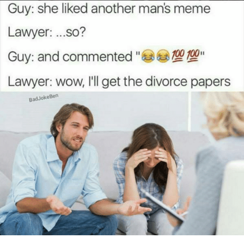 Bad Jokes, Lawyer, and Memes: Guy: she liked another mans meme  Lawyer  ...so?  000 100  Guy: and commented  Lawyer: wow, I'll get the divorce papers  Bad Joke Ben