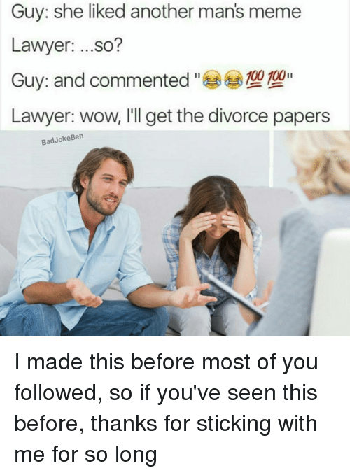 Bad Jokes, Lawyer, and Memes: Guy: she liked another man's meme  Lawyer  ...so?  Guy: and commented  100 100  Lawyer: wow, I'll get the divorce papers  Bad Joke Ben I made this before most of you followed, so if you've seen this before, thanks for sticking with me for so long