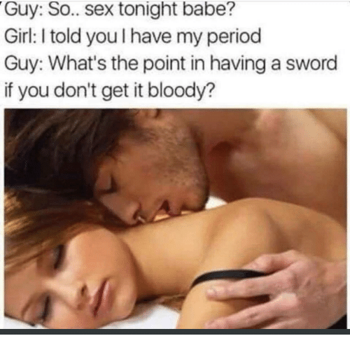 Period, Sex, and Girl: Guy: So.. sex tonight babe?  Girl: I told you I have my period  Guy: What's the point in having a sword  if you don't get it bloody?