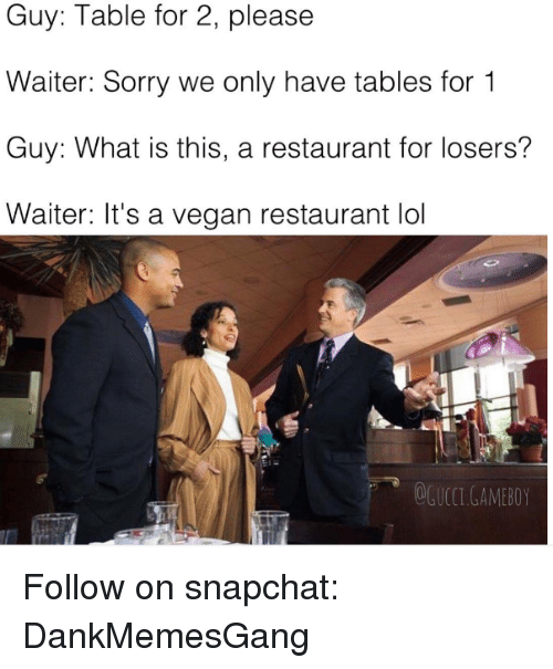 Memes, 🤖, and Gameboy: Guy: Table for 2, please  Waiter: Sorry we only have tables for 1  Guy: What is this, a restaurant for losers?  Waiter: It's a vegan restaurant lol  GAMEBOY Follow on snapchat: DankMemesGang