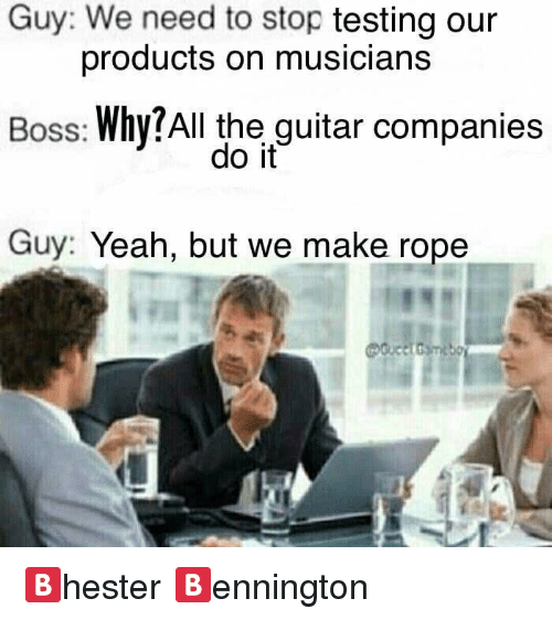 Yeah, Guitar, and Dank Memes: Guy: We need to stop testing our  products on musicians  Boss: Why?All the guitar companies  do it  Guy: Yeah, but we make rope