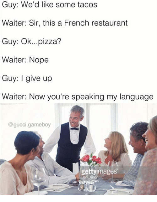 Gucci, Memes, and Pizza: Guy: We'd like some tacos  Waiter: Sir, this a French restaurant  Guy: Ok...pizza?  Waiter:  Nope  Guy: give up  Waiter: Now you're speaking my language  @gucci.gameboy  gettyimages