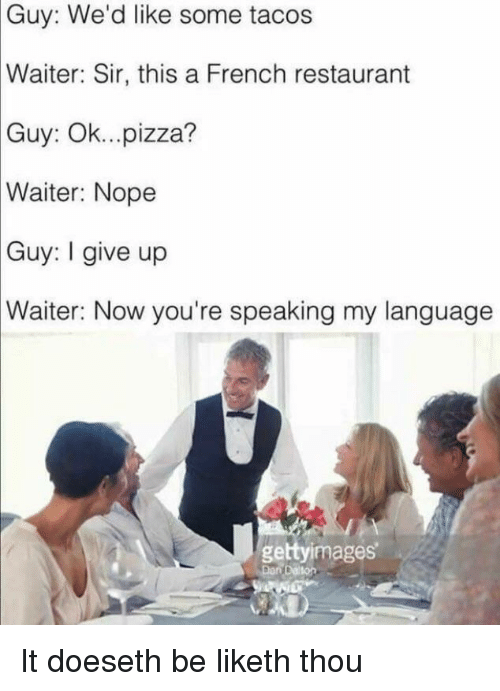 Pizza, Restaurant, and Nope: Guy: We'd like some tacos  Waiter:  Sir, this a French restaurant  Guy: Ok...pizza?  Waiter:  Nope  Guy: give up  Waiter: Now you're speaking my language  gettyimages It doeseth be liketh thou